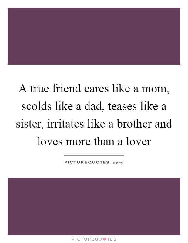 A true friend cares like a mom, scolds like a dad, teases like a sister, irritates like a brother and loves more than a lover Picture Quote #1