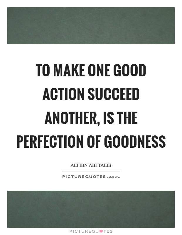 To make one good action succeed another, is the perfection of goodness Picture Quote #1