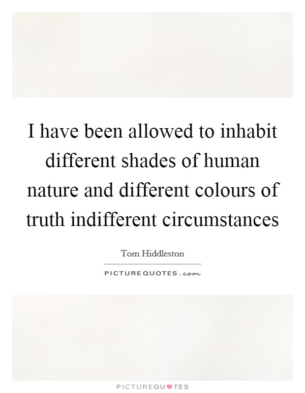 I have been allowed to inhabit different shades of human nature and different colours of truth indifferent circumstances Picture Quote #1
