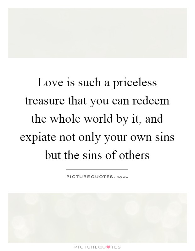 Love is such a priceless treasure that you can redeem the whole world by it, and expiate not only your own sins but the sins of others Picture Quote #1