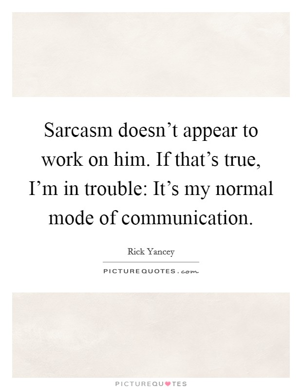 Sarcasm doesn't appear to work on him. If that's true, I'm in trouble: It's my normal mode of communication Picture Quote #1
