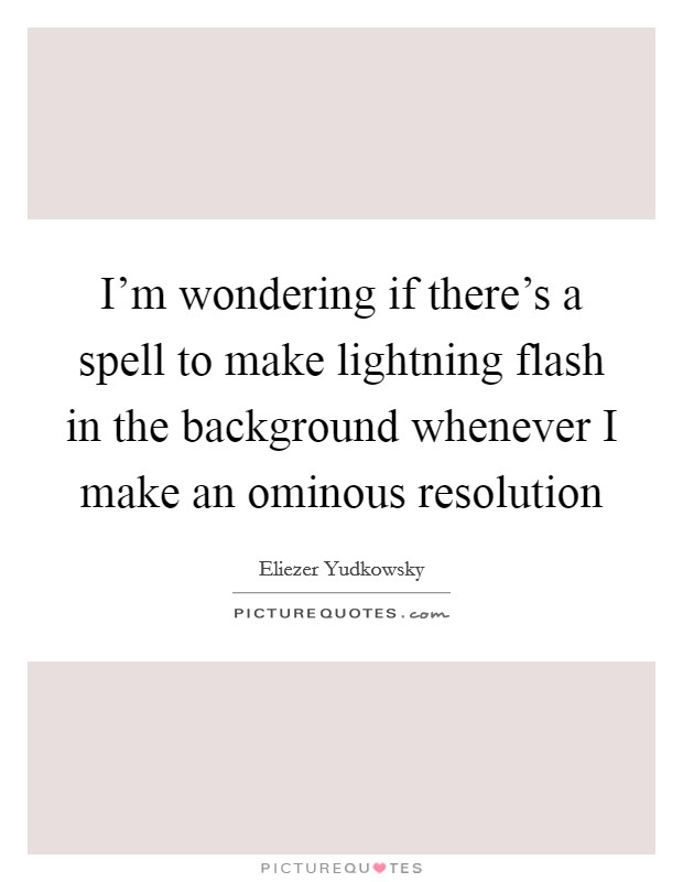 I'm wondering if there's a spell to make lightning flash in the background whenever I make an ominous resolution Picture Quote #1