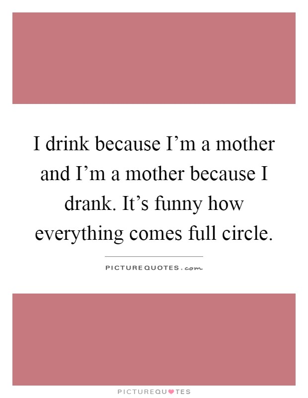 I drink because I'm a mother and I'm a mother because I drank. It's funny how everything comes full circle Picture Quote #1