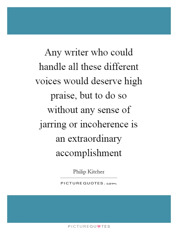 Any writer who could handle all these different voices would deserve high praise, but to do so without any sense of jarring or incoherence is an extraordinary accomplishment Picture Quote #1
