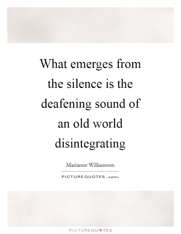 What emerges from the silence is the deafening sound of an old world disintegrating Picture Quote #1