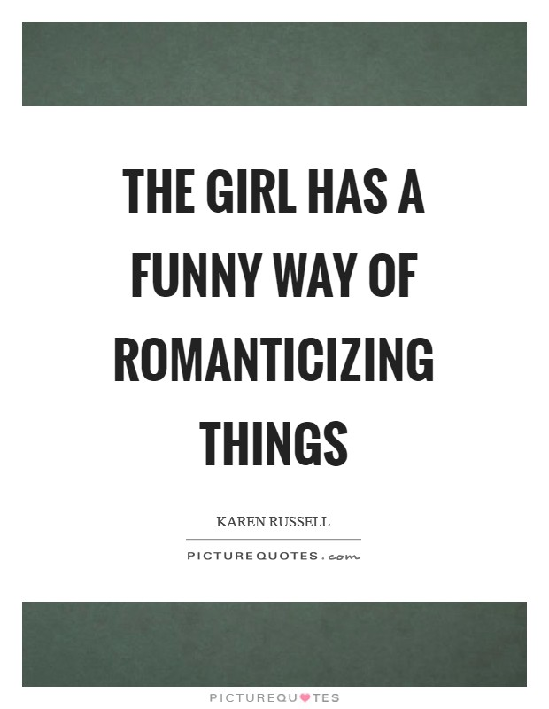 The girl has a funny way of romanticizing things Picture Quote #1
