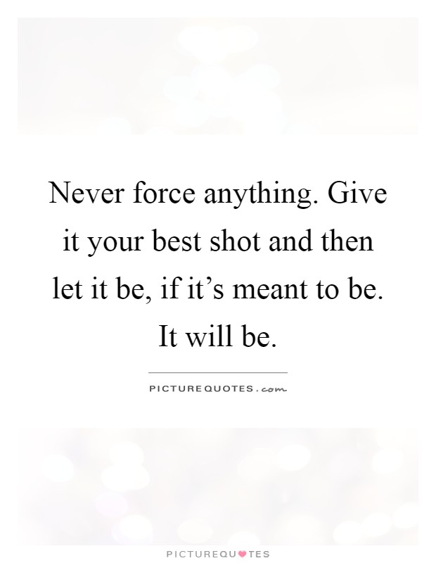 Never force anything. Give it your best shot and then let it be, if it's meant to be. It will be Picture Quote #1