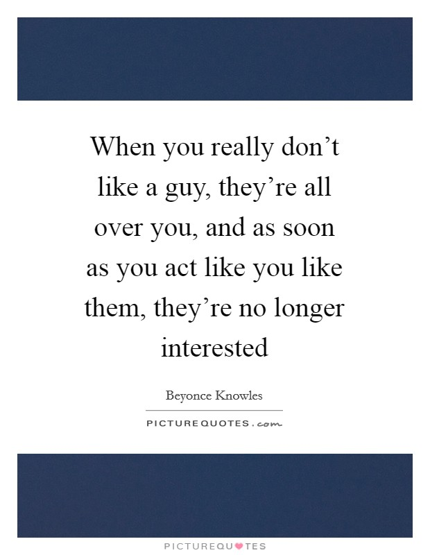 When you really don't like a guy, they're all over you, and as soon as you act like you like them, they're no longer interested Picture Quote #1