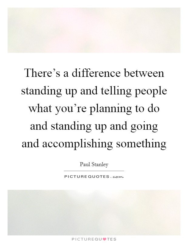 There's a difference between standing up and telling people what you're planning to do and standing up and going and accomplishing something Picture Quote #1