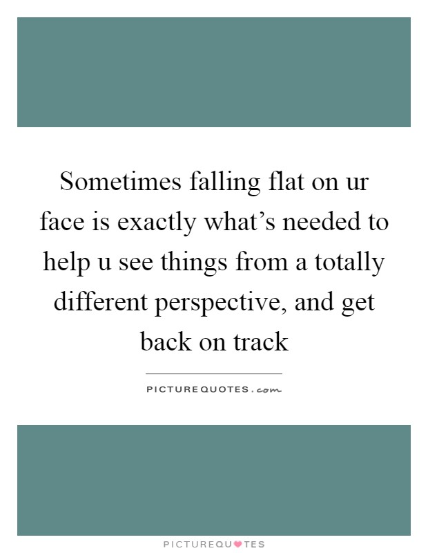 Sometimes falling flat on ur face is exactly what's needed to help u see things from a totally different perspective, and get back on track Picture Quote #1
