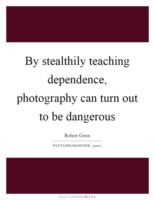 By stealthily teaching dependence, photography can turn out to be dangerous Picture Quote #1