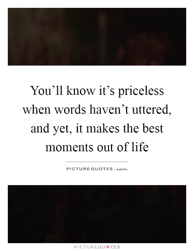 You'll know it's priceless when words haven't uttered, and yet, it makes the best moments out of life Picture Quote #1
