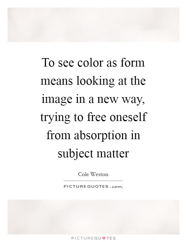 To see color as form means looking at the image in a new way, trying to free oneself from absorption in subject matter Picture Quote #1