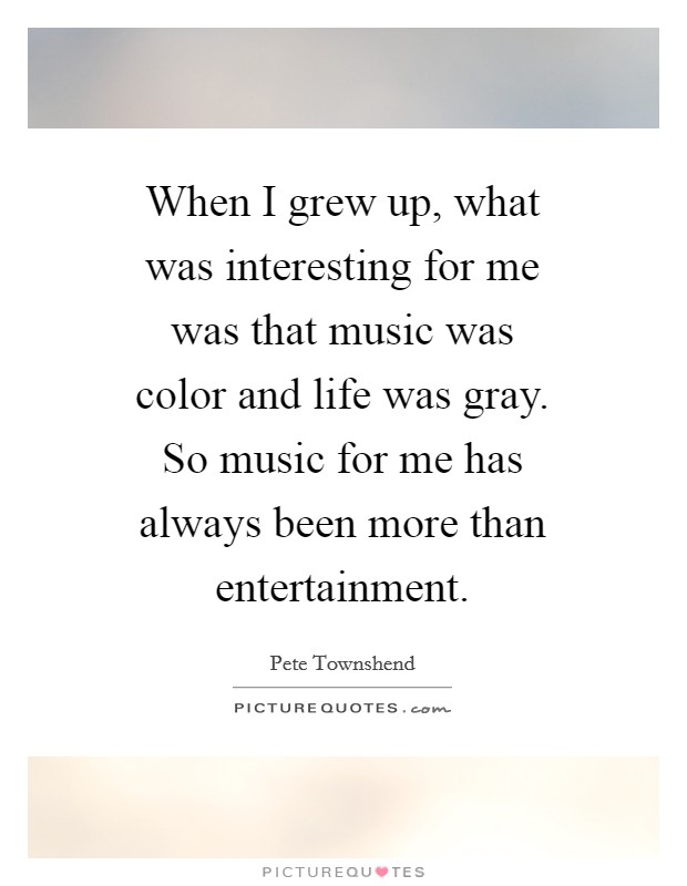 When I grew up, what was interesting for me was that music was color and life was gray. So music for me has always been more than entertainment Picture Quote #1