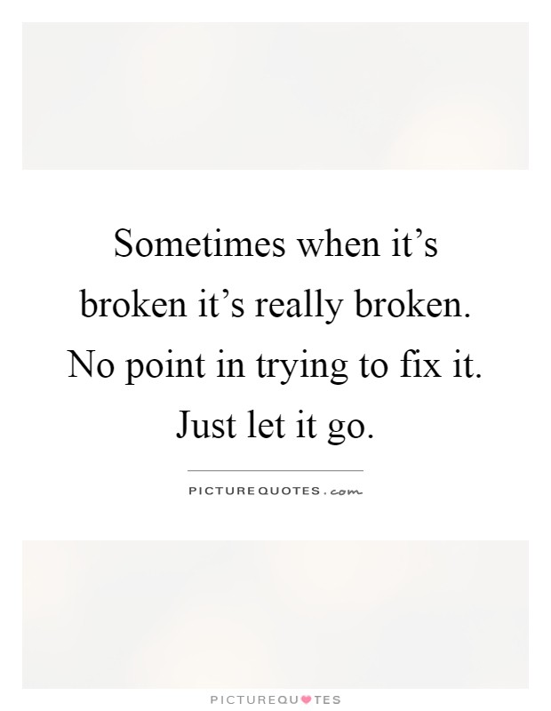 Sometimes when it's broken it's really broken. No point in trying to fix it. Just let it go Picture Quote #1