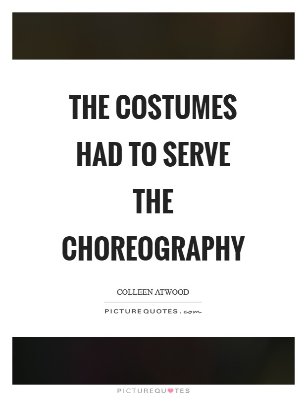 The costumes had to serve the choreography Picture Quote #1