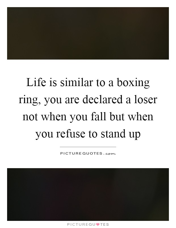 Life is similar to a boxing ring, you are declared a loser not when you fall but when you refuse to stand up Picture Quote #1
