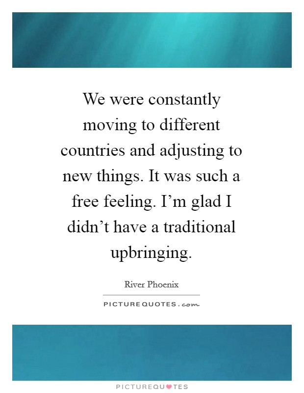 We were constantly moving to different countries and adjusting to new things. It was such a free feeling. I'm glad I didn't have a traditional upbringing Picture Quote #1