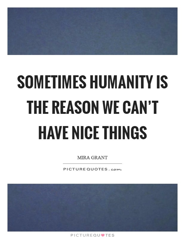 Sometimes humanity is the reason we can't have nice things Picture Quote #1