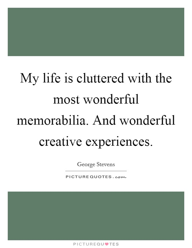 My life is cluttered with the most wonderful memorabilia. And wonderful creative experiences Picture Quote #1