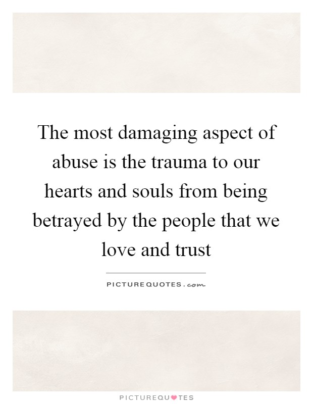 The most damaging aspect of abuse is the trauma to our hearts and souls from being betrayed by the people that we love and trust Picture Quote #1