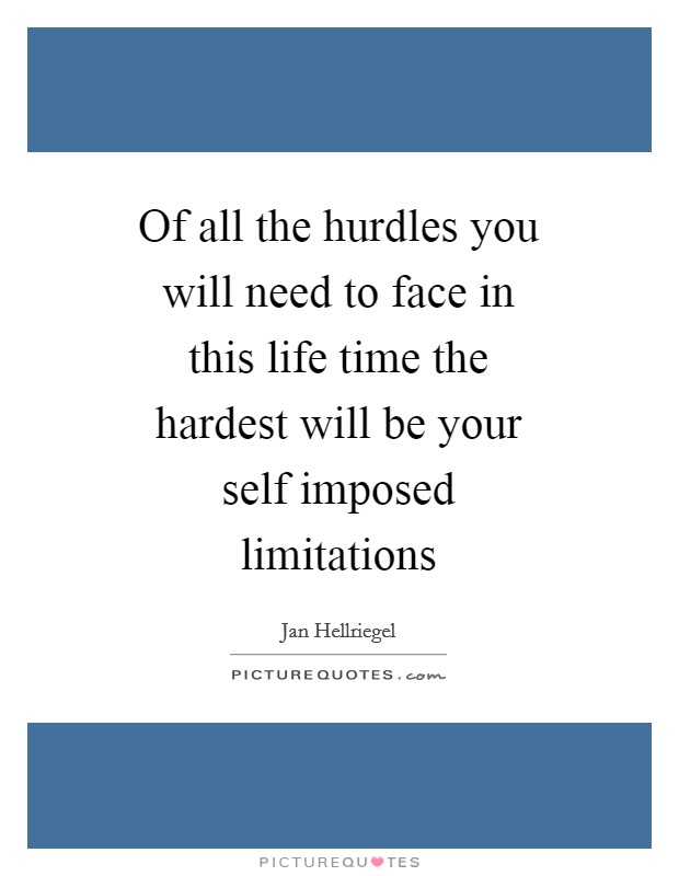 Of all the hurdles you will need to face in this life time the hardest will be your self imposed limitations Picture Quote #1