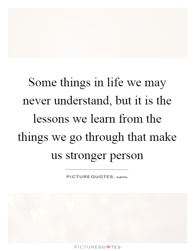 Some things in life we may never understand, but it is the lessons we learn from the things we go through that make us stronger person Picture Quote #1