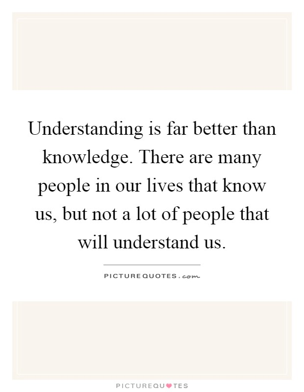 Understanding is far better than knowledge. There are many people in our lives that know us, but not a lot of people that will understand us Picture Quote #1