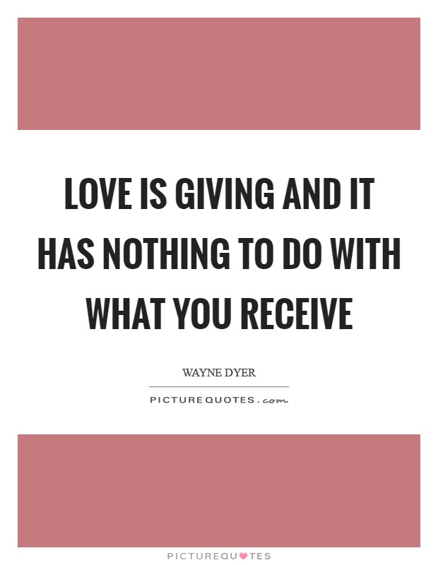Love is giving and it has nothing to do with what you receive Picture Quote #1