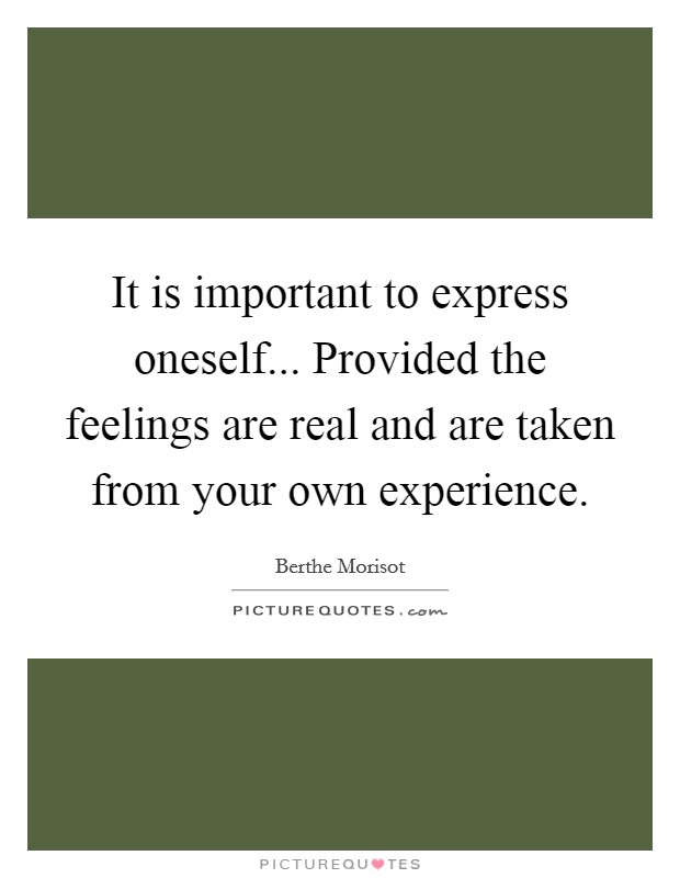 It is important to express oneself... Provided the feelings are real and are taken from your own experience Picture Quote #1
