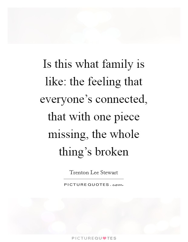 Is this what family is like: the feeling that everyone's connected, that with one piece missing, the whole thing's broken Picture Quote #1