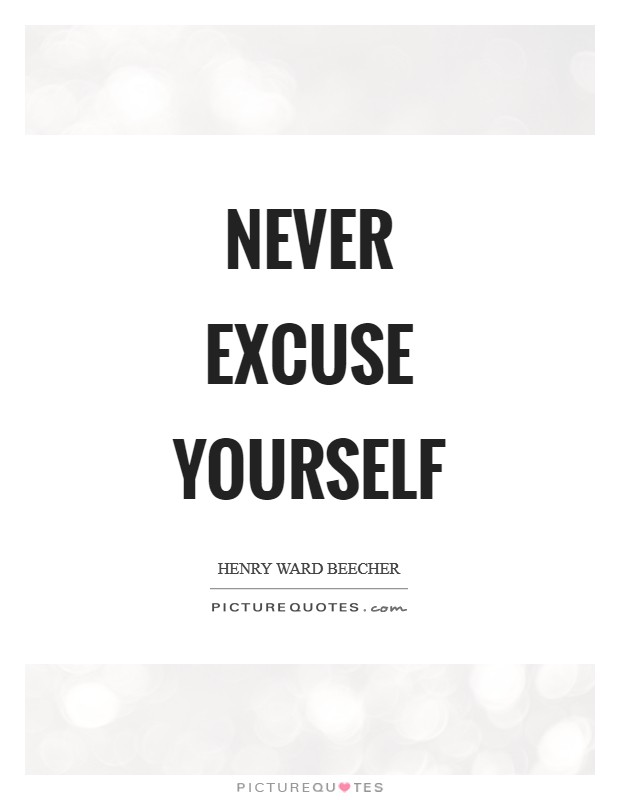 Never excuse yourself Picture Quote #1