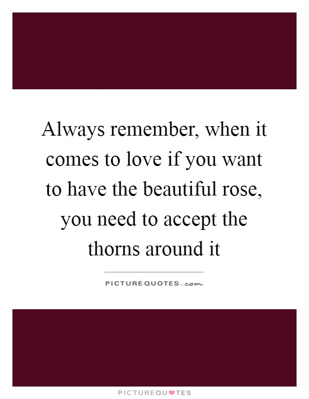 Always remember, when it comes to love if you want to have the beautiful rose, you need to accept the thorns around it Picture Quote #1