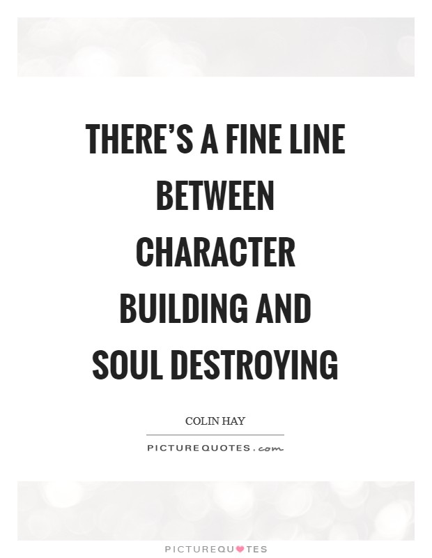 There's a fine line between character building and soul destroying Picture Quote #1