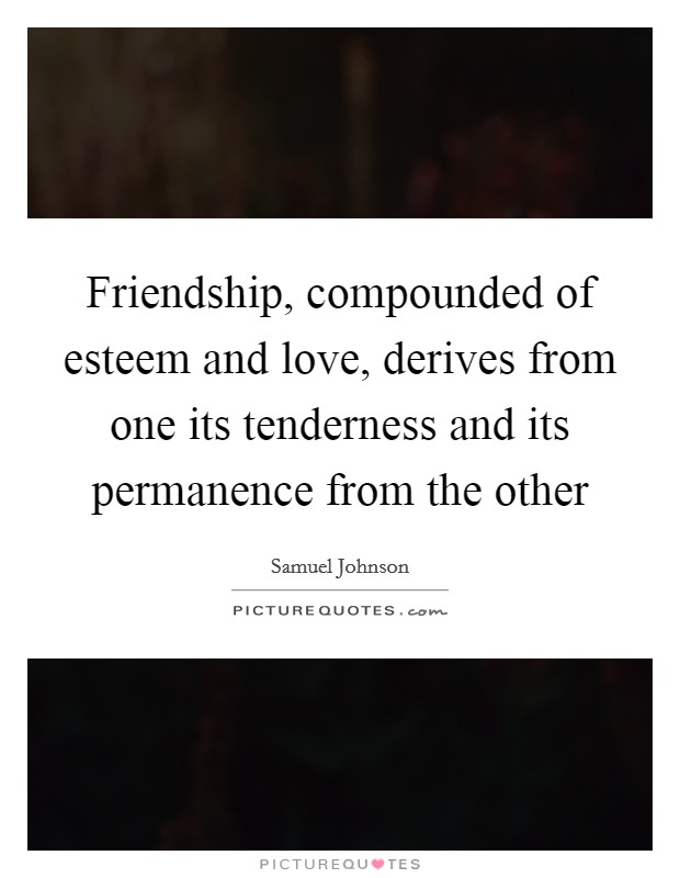 Friendship, compounded of esteem and love, derives from one its tenderness and its permanence from the other Picture Quote #1