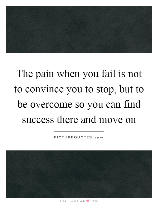 The pain when you fail is not to convince you to stop, but to be overcome so you can find success there and move on Picture Quote #1