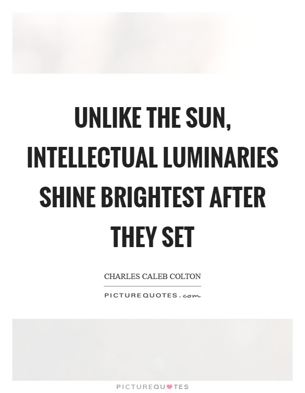 Unlike the sun, intellectual luminaries shine brightest after they set Picture Quote #1