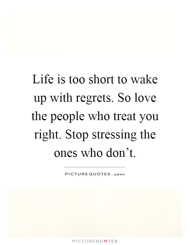 Life is too short to wake up with regrets. So love the people who treat you right. Stop stressing the ones who don't Picture Quote #1