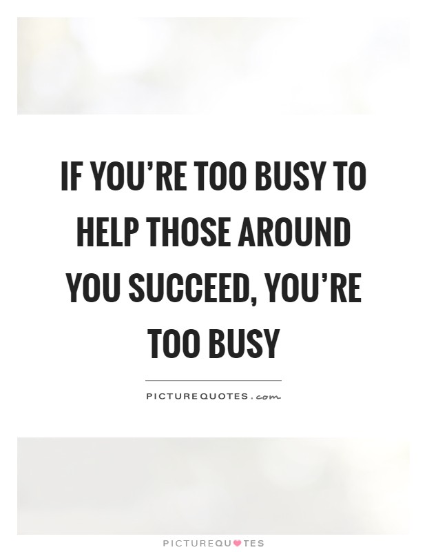 If you're too busy to help those around you succeed, you're too busy Picture Quote #1