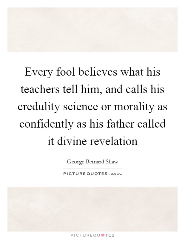 Every fool believes what his teachers tell him, and calls his credulity science or morality as confidently as his father called it divine revelation Picture Quote #1