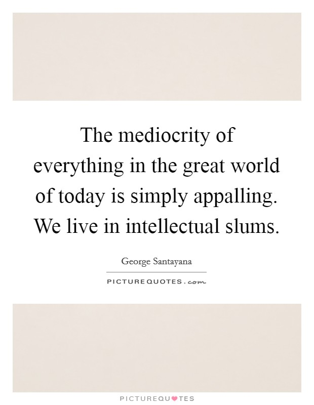 The mediocrity of everything in the great world of today is simply appalling. We live in intellectual slums Picture Quote #1