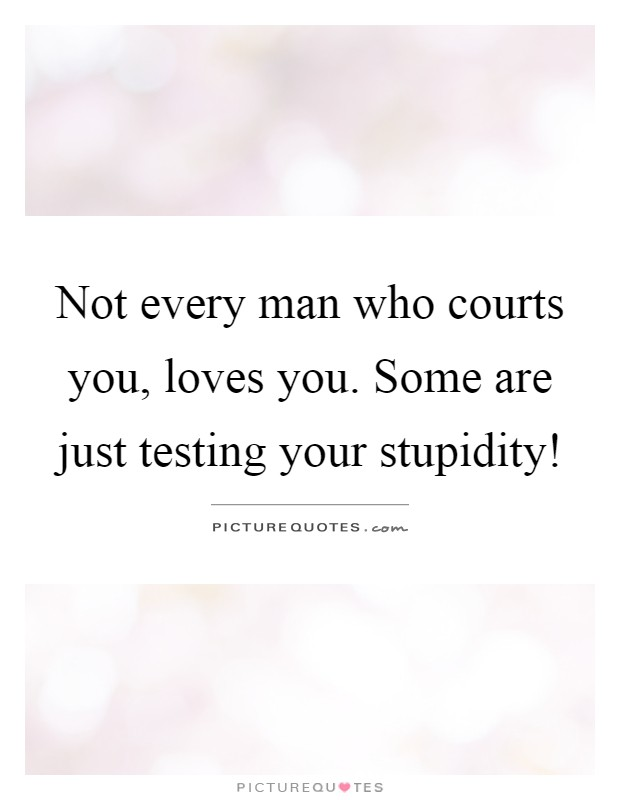 Not every man who courts you, loves you. Some are just testing your stupidity! Picture Quote #1