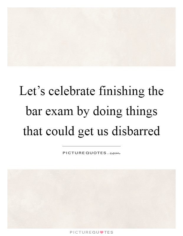 Let's celebrate finishing the bar exam by doing things that could get us disbarred Picture Quote #1