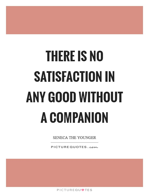 There is no satisfaction in any good without a companion Picture Quote #1