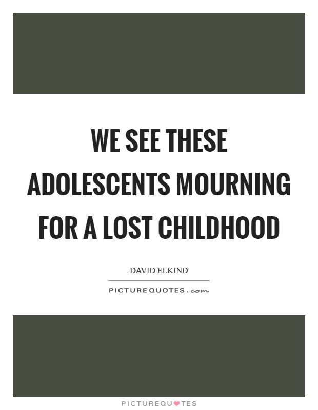 We see these adolescents mourning for a lost childhood Picture Quote #1