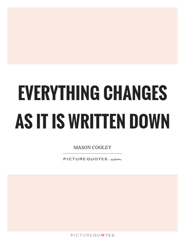 Everything changes as it is written down Picture Quote #1