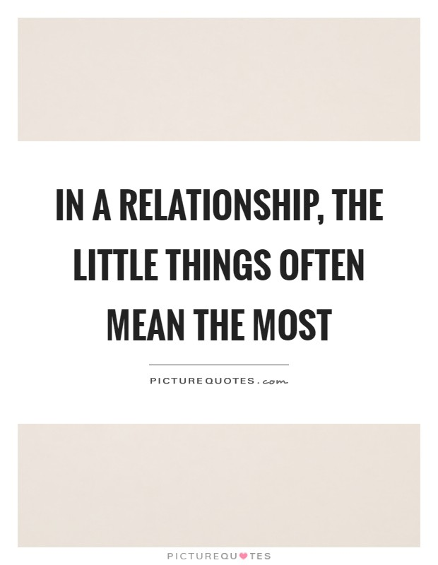 In a relationship, the little things often mean the most Picture Quote #1