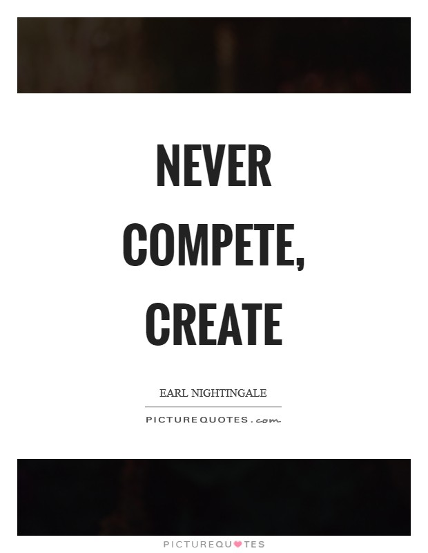 Never compete, create Picture Quote #1