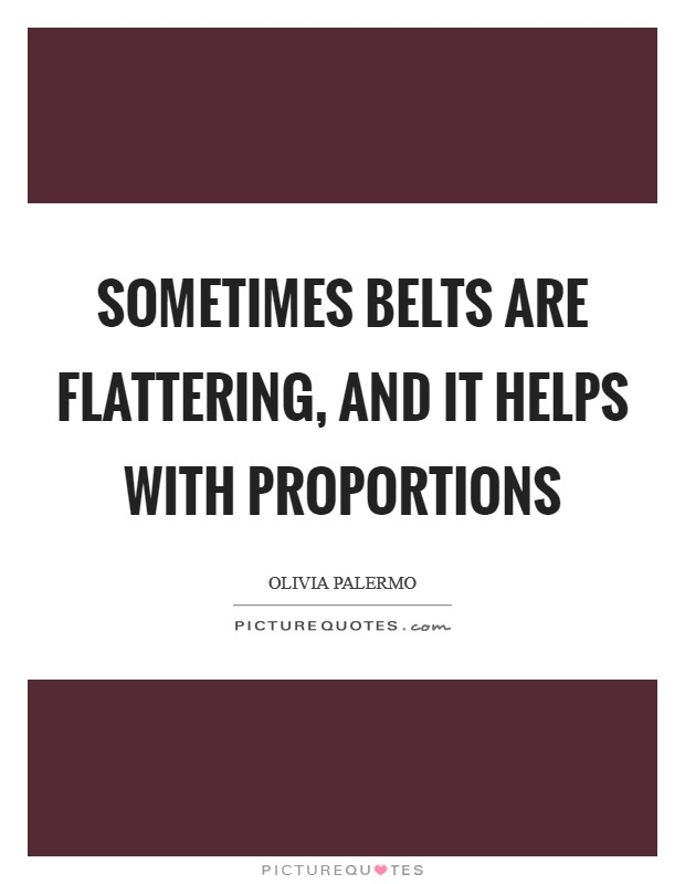 Sometimes belts are flattering, and it helps with proportions Picture Quote #1