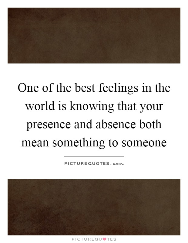 One of the best feelings in the world is knowing that your presence and absence both mean something to someone Picture Quote #1
